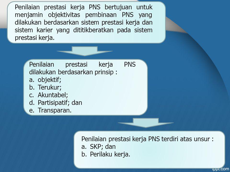 Penilaian prestasi kerja PNS bertujuan untuk menjamin objektivitas pembinaan PNS yang dilakukan berdasarkan sistem prestasi kerja dan sistem karier ya