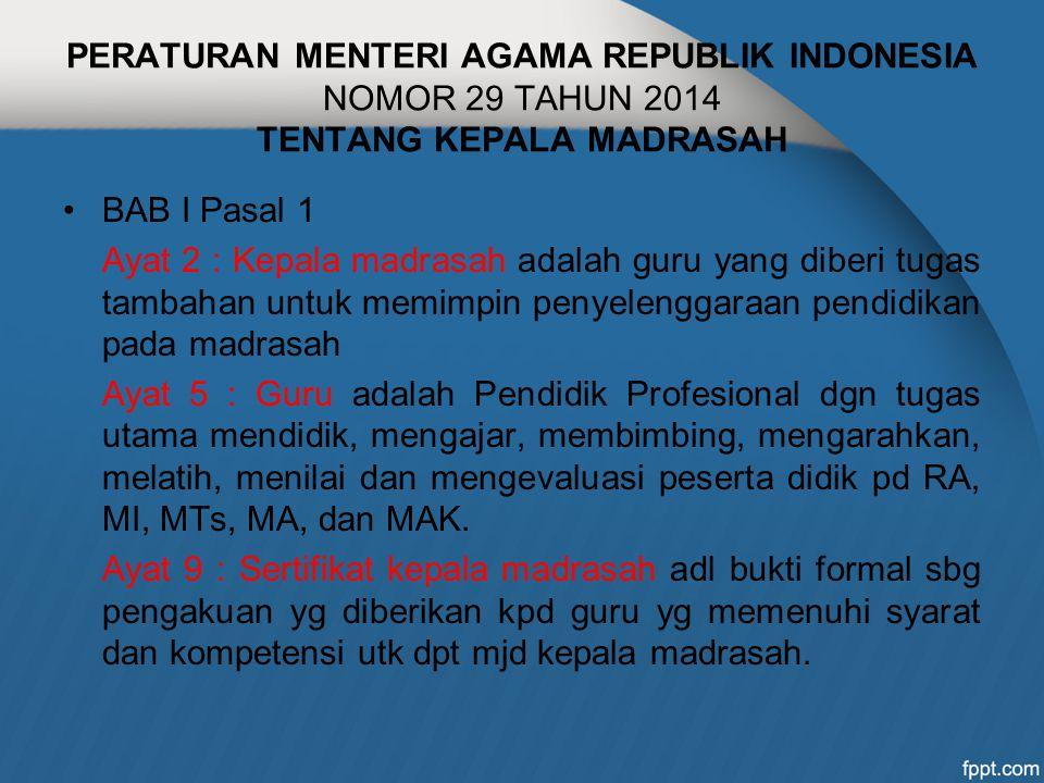 PERATURAN MENTERI AGAMA REPUBLIK INDONESIA NOMOR 29 TAHUN 2014 TENTANG KEPALA MADRASAH BAB I Pasal 1 Ayat 2 : Kepala madrasah adalah guru yang diberi