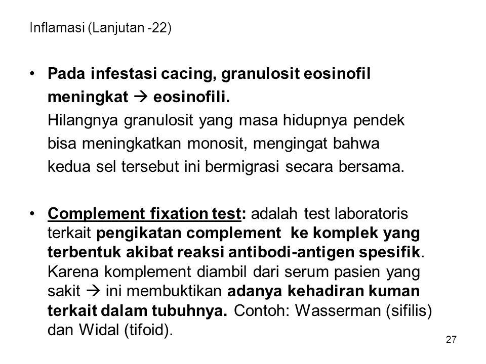 27 Inflamasi (Lanjutan -22) Pada infestasi cacing, granulosit eosinofil meningkat  eosinofili. Hilangnya granulosit yang masa hidupnya pendek bisa me