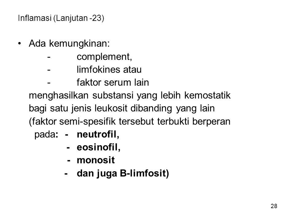 28 Inflamasi (Lanjutan -23) Ada kemungkinan: -complement, -limfokines atau -faktor serum lain menghasilkan substansi yang lebih kemostatik bagi satu j