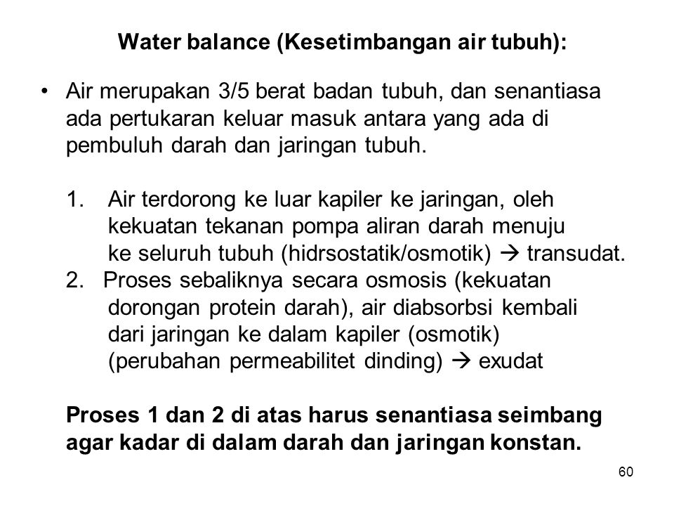 60 Water balance (Kesetimbangan air tubuh): Air merupakan 3/5 berat badan tubuh, dan senantiasa ada pertukaran keluar masuk antara yang ada di pembulu