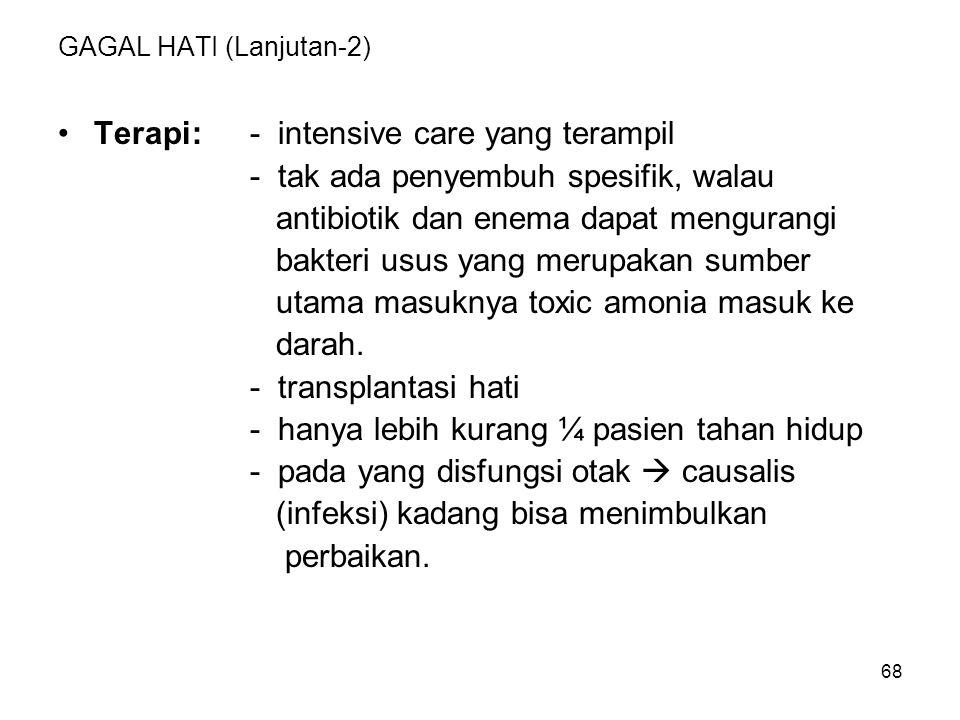 68 GAGAL HATI (Lanjutan-2) Terapi:- intensive care yang terampil - tak ada penyembuh spesifik, walau antibiotik dan enema dapat mengurangi bakteri usu