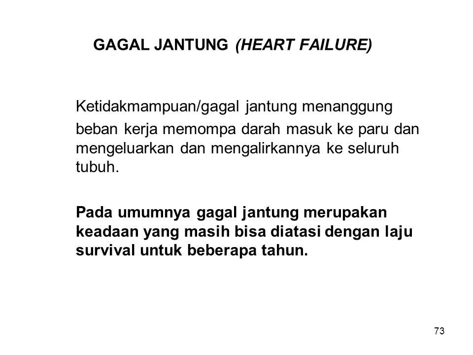 73 GAGAL JANTUNG (HEART FAILURE) Ketidakmampuan/gagal jantung menanggung beban kerja memompa darah masuk ke paru dan mengeluarkan dan mengalirkannya k