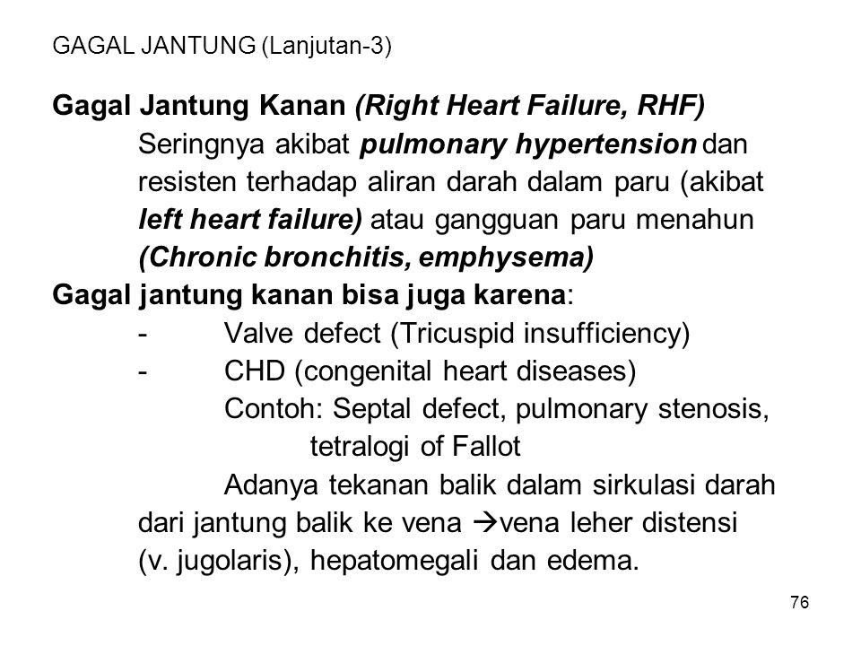 76 GAGAL JANTUNG (Lanjutan-3) Gagal Jantung Kanan (Right Heart Failure, RHF) Seringnya akibat pulmonary hypertension dan resisten terhadap aliran dara