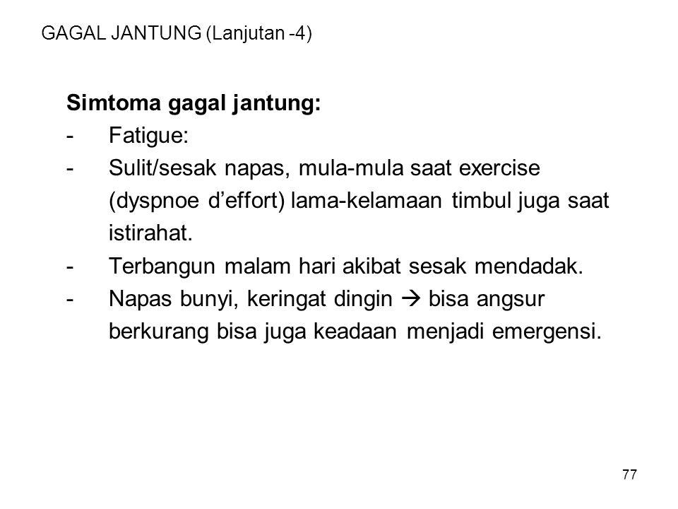 77 GAGAL JANTUNG (Lanjutan -4) Simtoma gagal jantung: -Fatigue: -Sulit/sesak napas, mula-mula saat exercise (dyspnoe d'effort) lama-kelamaan timbul ju