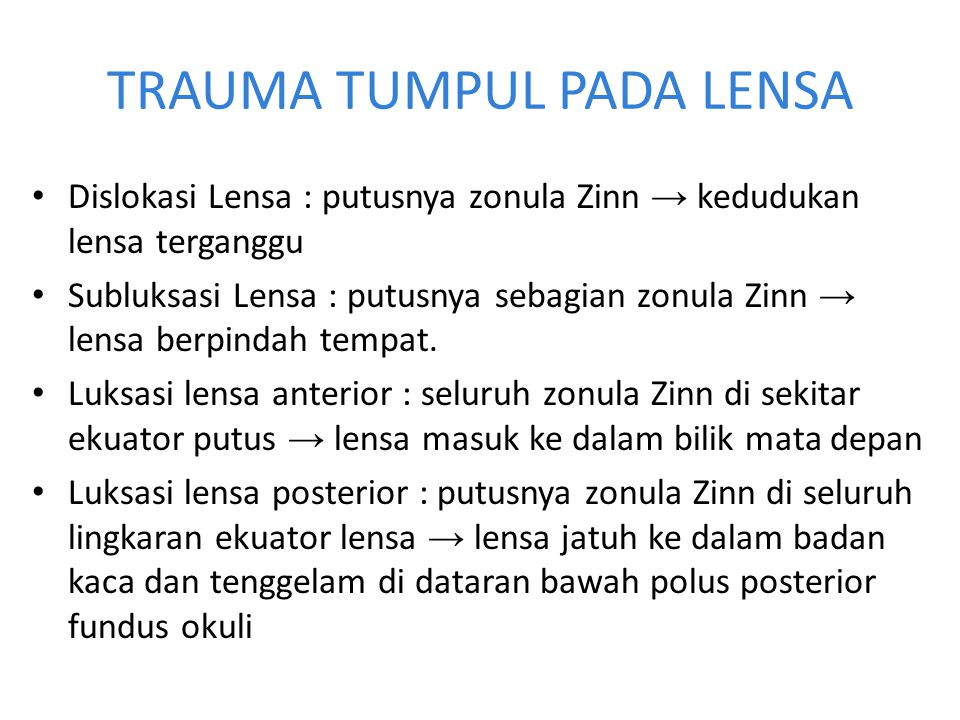 Trauma Lensa-Subluksasi Lensa Dapat karena trauma atau spontan (pada penderita sindrom Marphan → zonula Zinn rapuh) Gejala : visus menurun, iridodenesis, lensa menjadi lbh cembung → miopik.