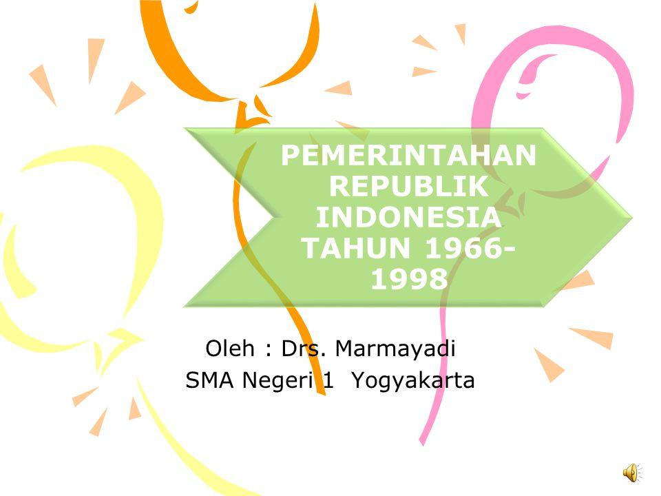 PEMERINTAHAN REPUBLIK INDONESIA TAHUN 1966- 1998 Oleh : Drs. Marmayadi SMA Negeri 1 Yogyakarta