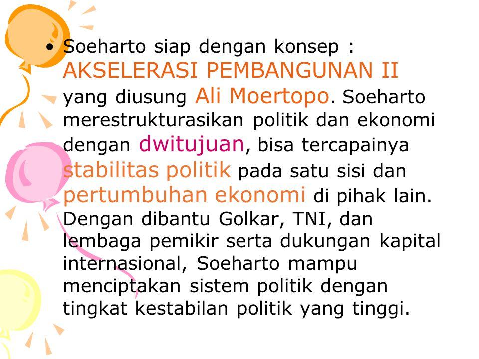 Soeharto siap dengan konsep : AKSELERASI PEMBANGUNAN II yang diusung Ali Moertopo. Soeharto merestrukturasikan politik dan ekonomi dengan dwitujuan, b