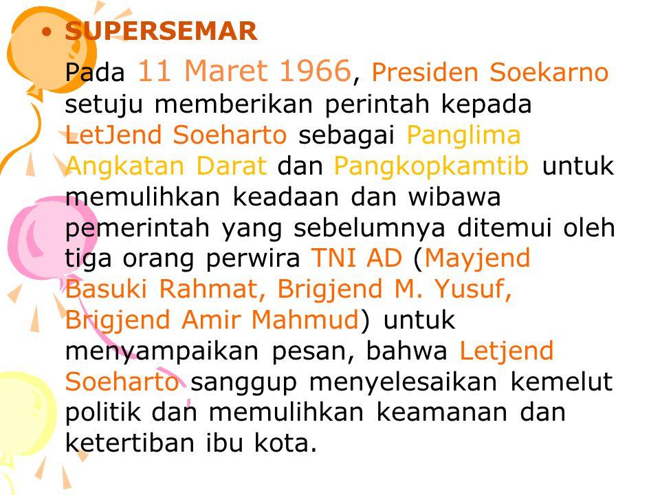 SUPERSEMAR Pada 11 Maret 1966, Presiden Soekarno setuju memberikan perintah kepada LetJend Soeharto sebagai Panglima Angkatan Darat dan Pangkopkamtib