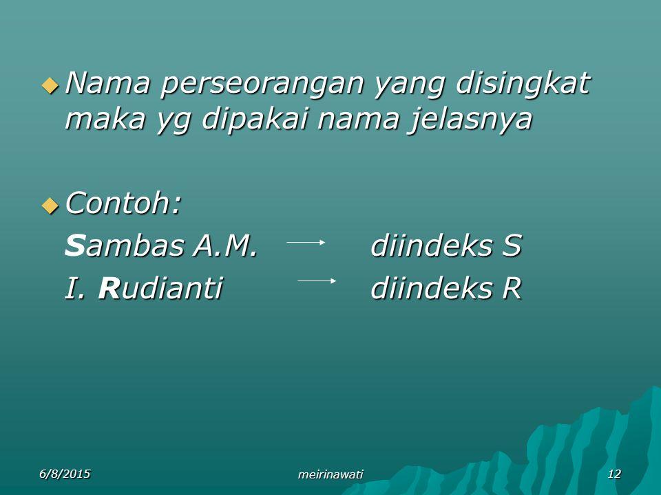 6/8/2015 meirinawati 12  Nama perseorangan yang disingkat maka yg dipakai nama jelasnya  Contoh: ambas A.M.diindeks S Sambas A.M.diindeks S I. Rudia