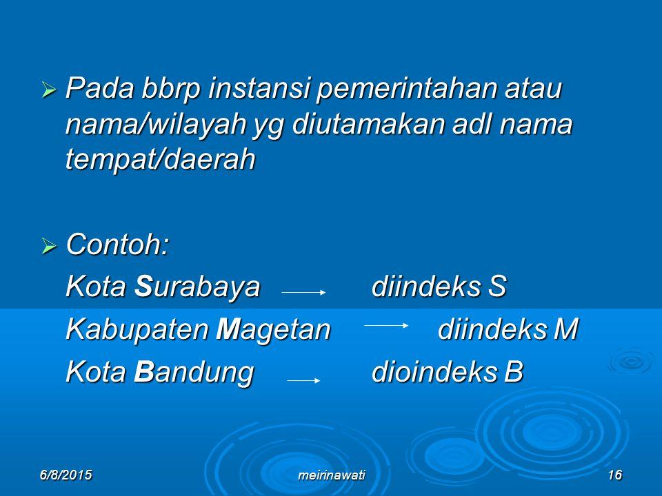 6/8/2015meirinawati16  Pada bbrp instansi pemerintahan atau nama/wilayah yg diutamakan adl nama tempat/daerah  Contoh: Kota Surabayadiindeks S Kabup