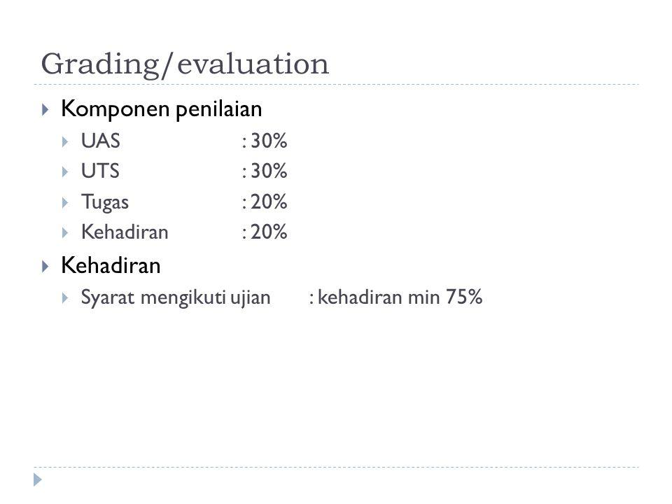 Grading/evaluation  Komponen penilaian  UAS: 30%  UTS: 30%  Tugas : 20%  Kehadiran: 20%  Kehadiran  Syarat mengikuti ujian: kehadiran min 75%