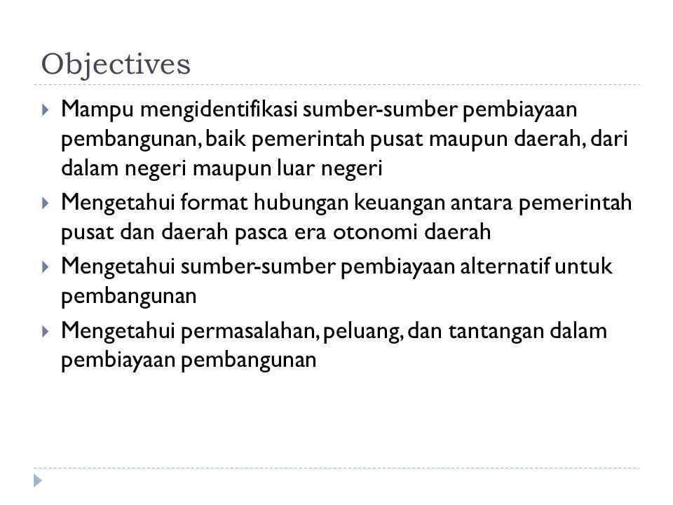 Objectives  Mampu mengidentifikasi sumber-sumber pembiayaan pembangunan, baik pemerintah pusat maupun daerah, dari dalam negeri maupun luar negeri 