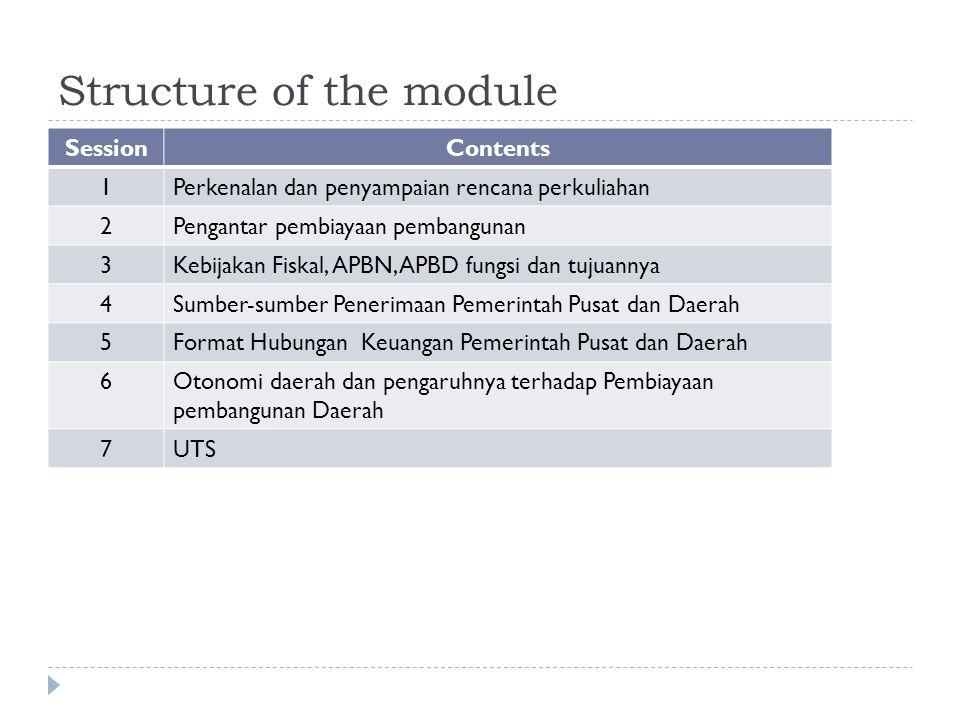 Structure of the module SessionContents 1Perkenalan dan penyampaian rencana perkuliahan 2Pengantar pembiayaan pembangunan 3Kebijakan Fiskal, APBN, APBD fungsi dan tujuannya 4Sumber-sumber Penerimaan Pemerintah Pusat dan Daerah 5Format Hubungan Keuangan Pemerintah Pusat dan Daerah 6Otonomi daerah dan pengaruhnya terhadap Pembiayaan pembangunan Daerah 7UTS