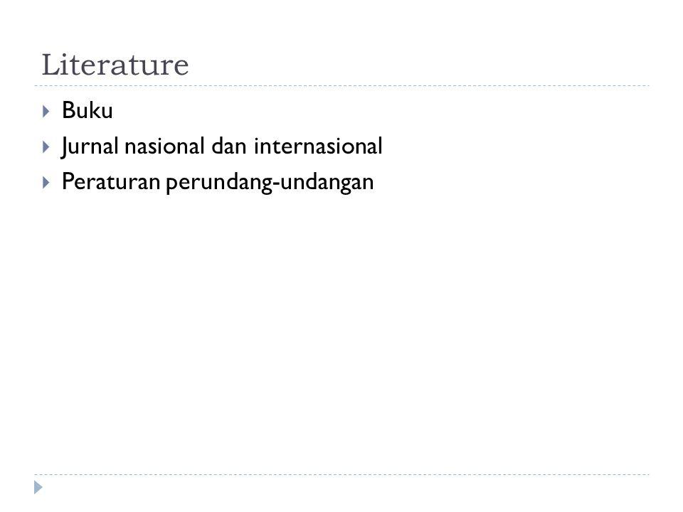 Literature  Buku  Jurnal nasional dan internasional  Peraturan perundang-undangan