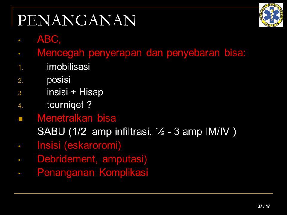37 / 17 PENANGANAN ABC, Mencegah penyerapan dan penyebaran bisa: 1. imobilisasi 2. posisi 3. insisi + Hisap 4. tourniqet ? Menetralkan bisa SABU (1/2