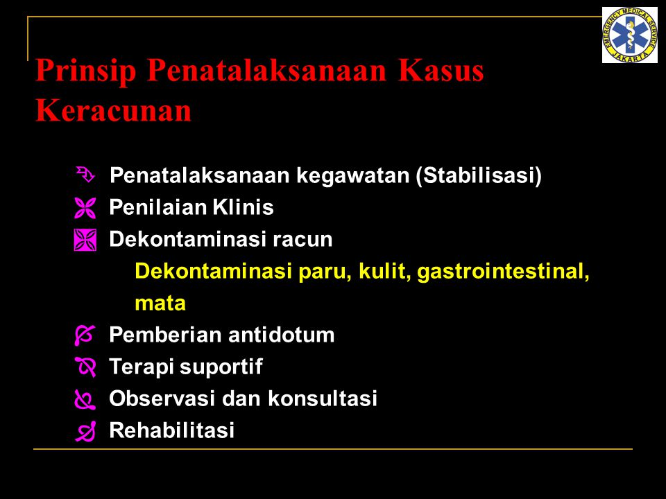 Prinsip Penatalaksanaan Kasus Keracunan  Penatalaksanaan kegawatan (Stabilisasi)  Penilaian Klinis  Dekontaminasi racun Dekontaminasi paru, kulit,