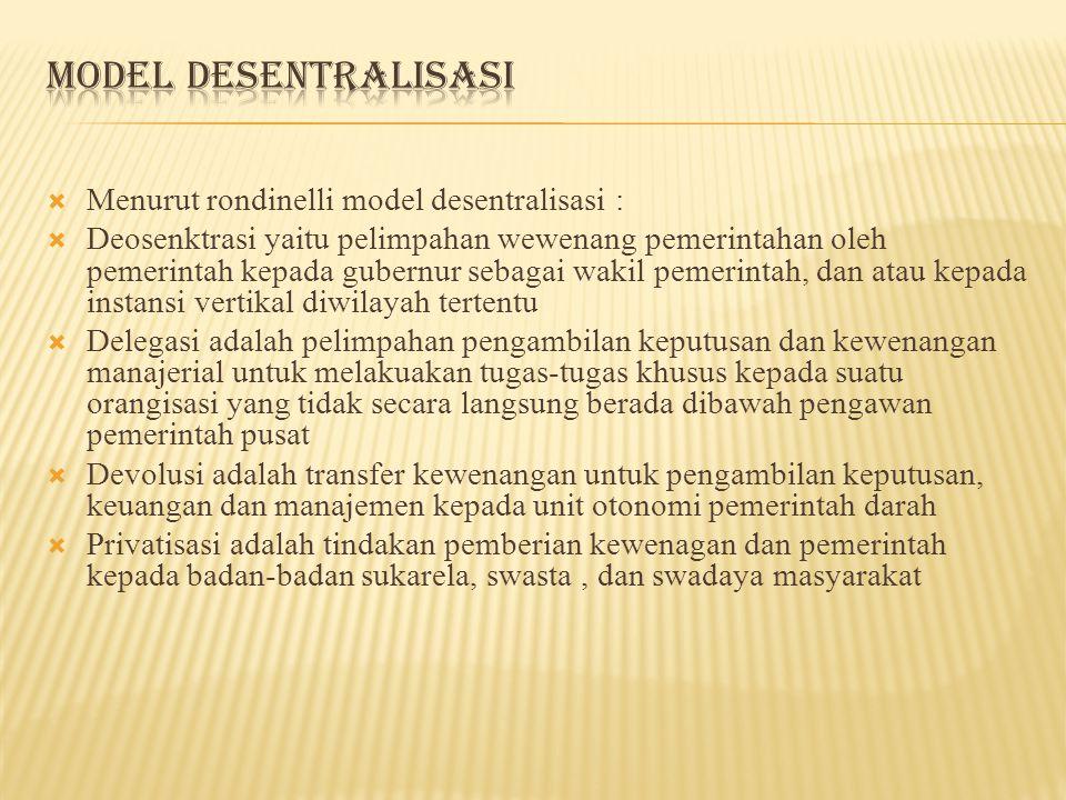  Menurut rondinelli model desentralisasi :  Deosenktrasi yaitu pelimpahan wewenang pemerintahan oleh pemerintah kepada gubernur sebagai wakil pemeri