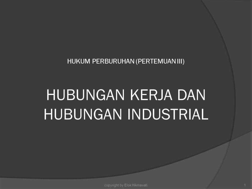 HUKUM PERBURUHAN (PERTEMUAN III) HUBUNGAN KERJA DAN HUBUNGAN INDUSTRIAL 1copyright by Elok Hikmawati