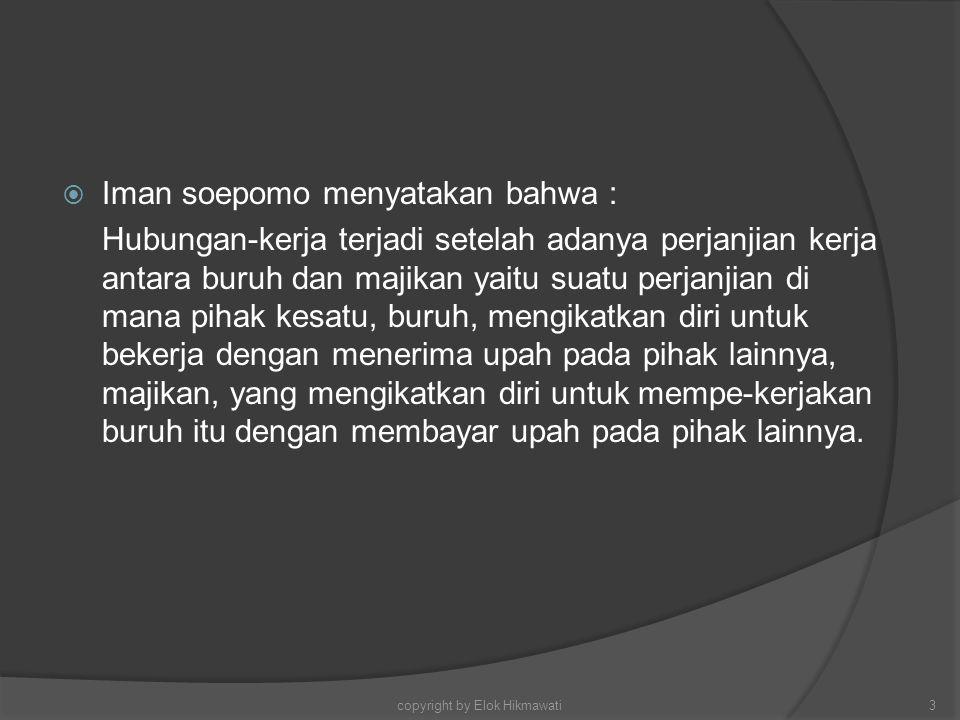  Iman soepomo menyatakan bahwa : Hubungan-kerja terjadi setelah adanya perjanjian kerja antara buruh dan majikan yaitu suatu perjanjian di mana pihak