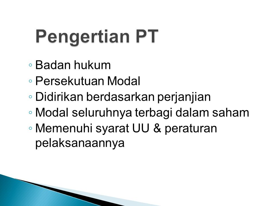  Perjanjian pendirian PT dituangkan ke dalam Akta Notaris berbahasa Indonesia  Pendiri wajib mengambil bagian saham  Akta Pendirian memuat AD  Permohonan pengesahan dalam jangka waktu 60 hr setelah tanggal akta (online system)  diikuti dengan kelengkapan dokumen fisik dalam jangka waktu 30 hari)