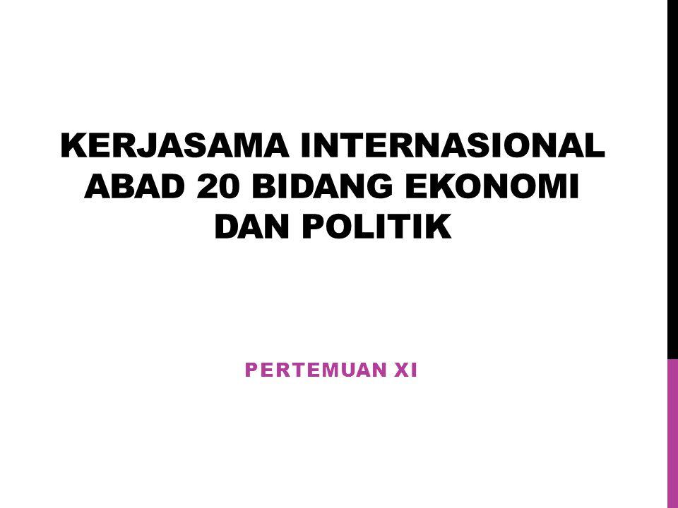 KERJASAMA INTERNASIONAL ABAD 20 BIDANG EKONOMI DAN POLITIK PERTEMUAN XI