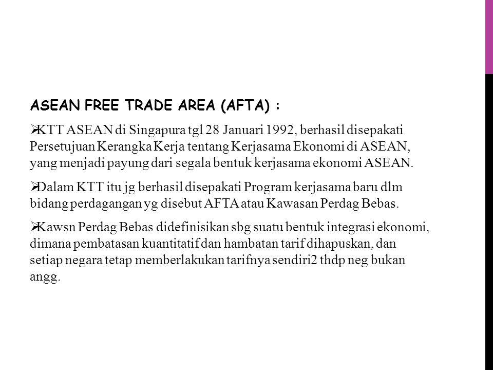 ASEAN FREE TRADE AREA (AFTA) :  KTT ASEAN di Singapura tgl 28 Januari 1992, berhasil disepakati Persetujuan Kerangka Kerja tentang Kerjasama Ekonomi di ASEAN, yang menjadi payung dari segala bentuk kerjasama ekonomi ASEAN.