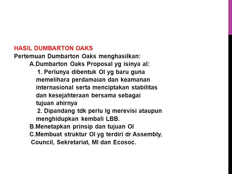 HASIL DUMBARTON OAKS Pertemuan Dumbarton Oaks menghasilkan: A.Dumbarton Oaks Proposal yg isinya al: 1.