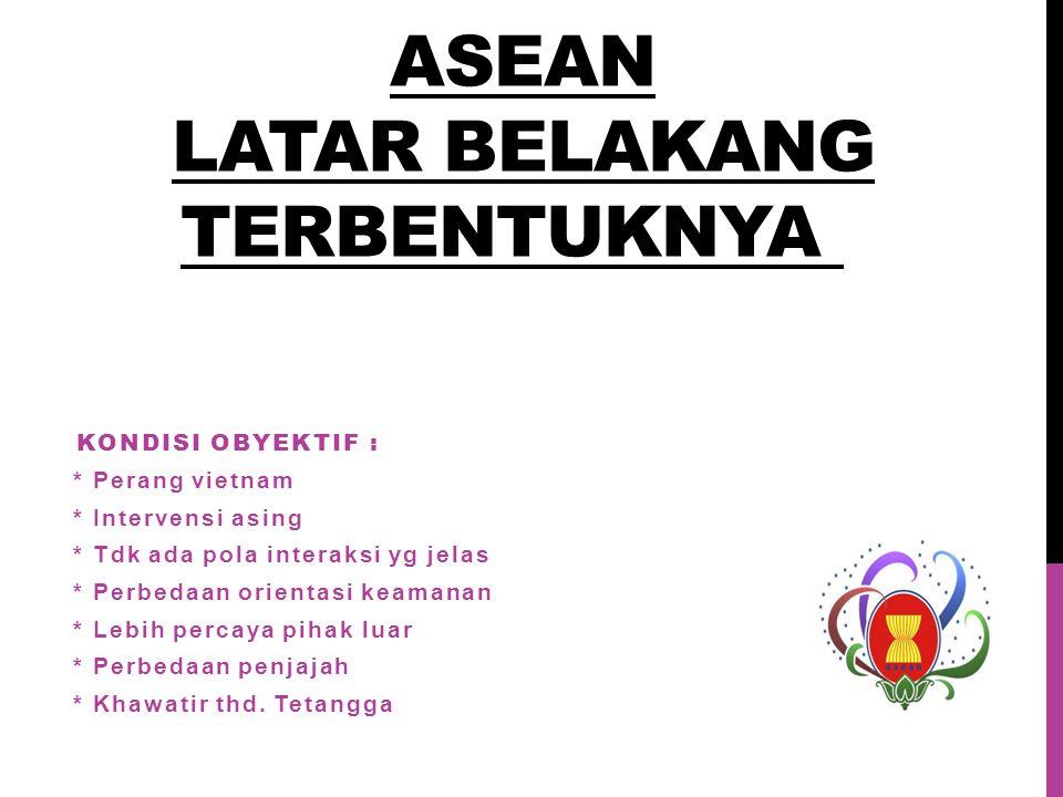 ASEAN LATAR BELAKANG TERBENTUKNYA KONDISI OBYEKTIF : * Perang vietnam * Intervensi asing * Tdk ada pola interaksi yg jelas * Perbedaan orientasi keamanan * Lebih percaya pihak luar * Perbedaan penjajah * Khawatir thd.