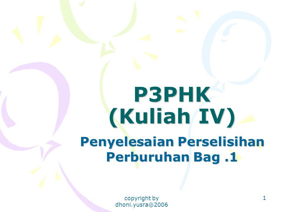 copyright by dhoni.yusra@2006 1 P3PHK (Kuliah IV) Penyelesaian Perselisihan Perburuhan Bag.1