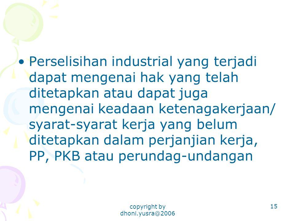 copyright by dhoni.yusra@2006 15 Perselisihan industrial yang terjadi dapat mengenai hak yang telah ditetapkan atau dapat juga mengenai keadaan ketenagakerjaan/ syarat-syarat kerja yang belum ditetapkan dalam perjanjian kerja, PP, PKB atau perundag-undangan