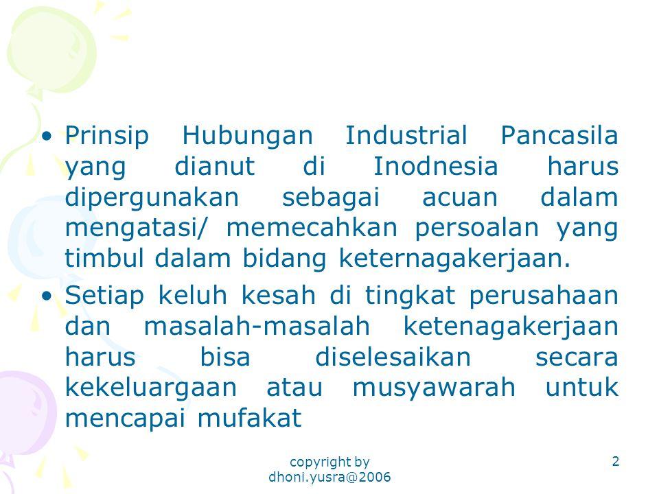copyright by dhoni.yusra@2006 2 Prinsip Hubungan Industrial Pancasila yang dianut di Inodnesia harus dipergunakan sebagai acuan dalam mengatasi/ memecahkan persoalan yang timbul dalam bidang keternagakerjaan.