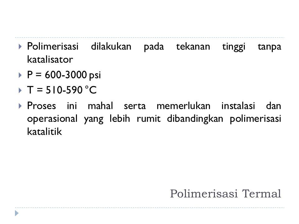 Polimerisasi Termal  Polimerisasi dilakukan pada tekanan tinggi tanpa katalisator  P = 600-3000 psi  T = 510-590 °C  Proses ini mahal serta memerl