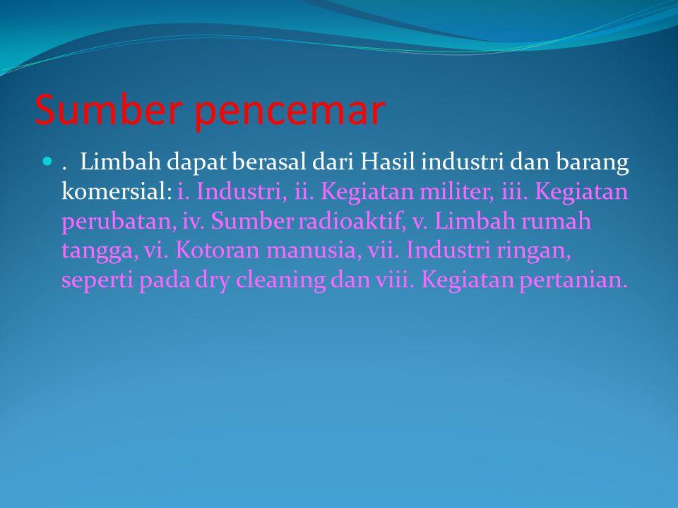 Sumber pencemar. Limbah dapat berasal dari Hasil industri dan barang komersial: i. Industri, ii. Kegiatan militer, iii. Kegiatan perubatan, iv. Sumber