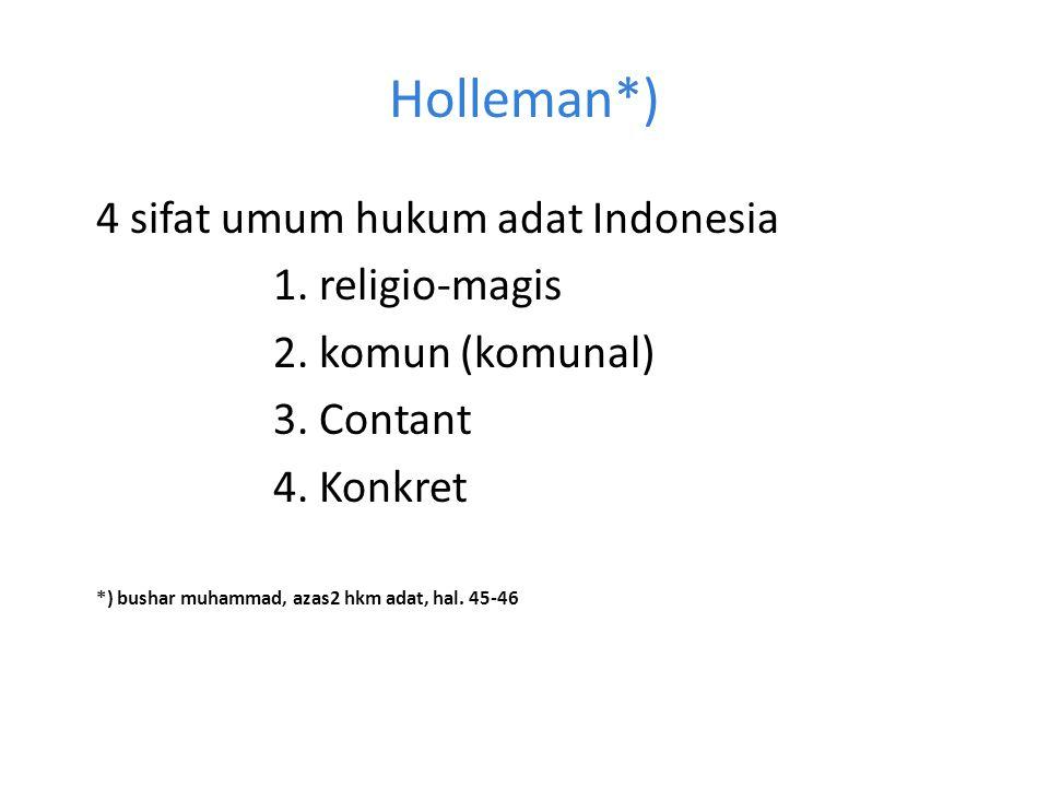 Holleman*) 4 sifat umum hukum adat Indonesia 1. religio-magis 2. komun (komunal) 3. Contant 4. Konkret *) bushar muhammad, azas2 hkm adat, hal. 45-46