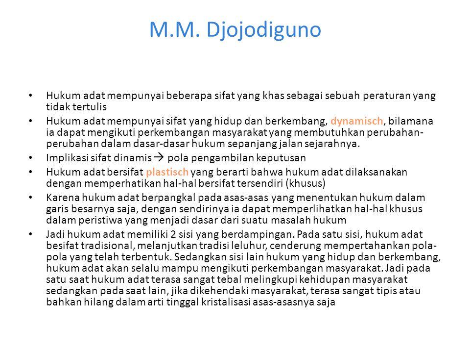 M.M. Djojodiguno Hukum adat mempunyai beberapa sifat yang khas sebagai sebuah peraturan yang tidak tertulis Hukum adat mempunyai sifat yang hidup dan
