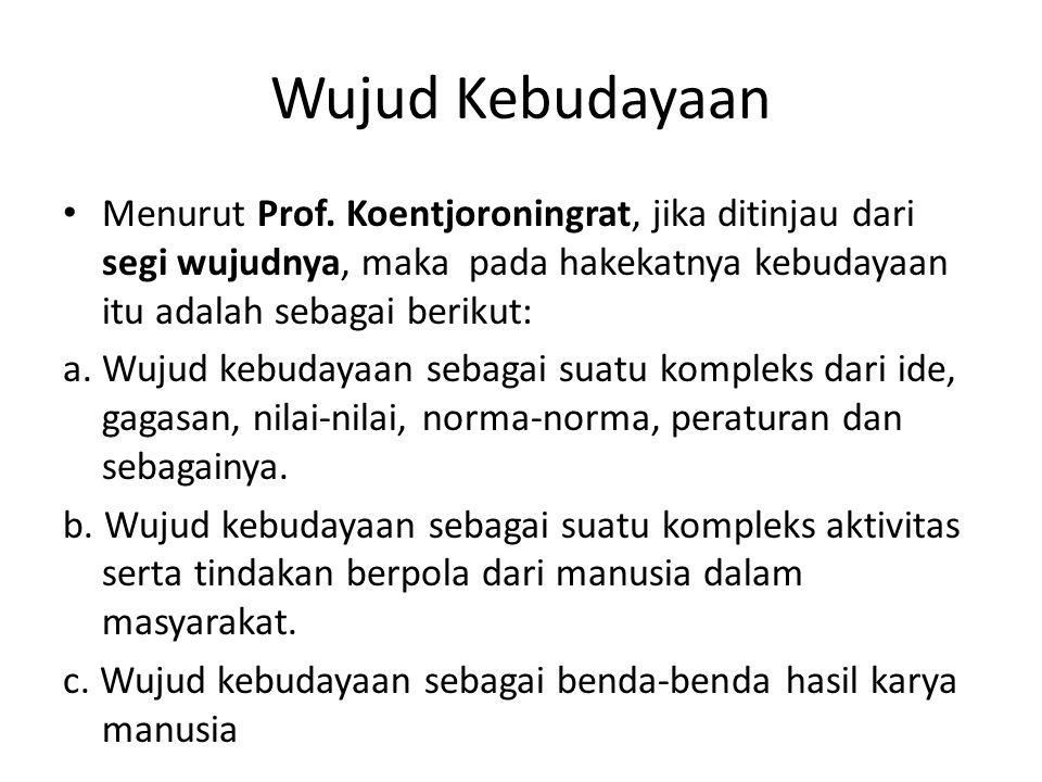 Wujud Kebudayaan Menurut Prof. Koentjoroningrat, jika ditinjau dari segi wujudnya, maka pada hakekatnya kebudayaan itu adalah sebagai berikut: a. Wuju