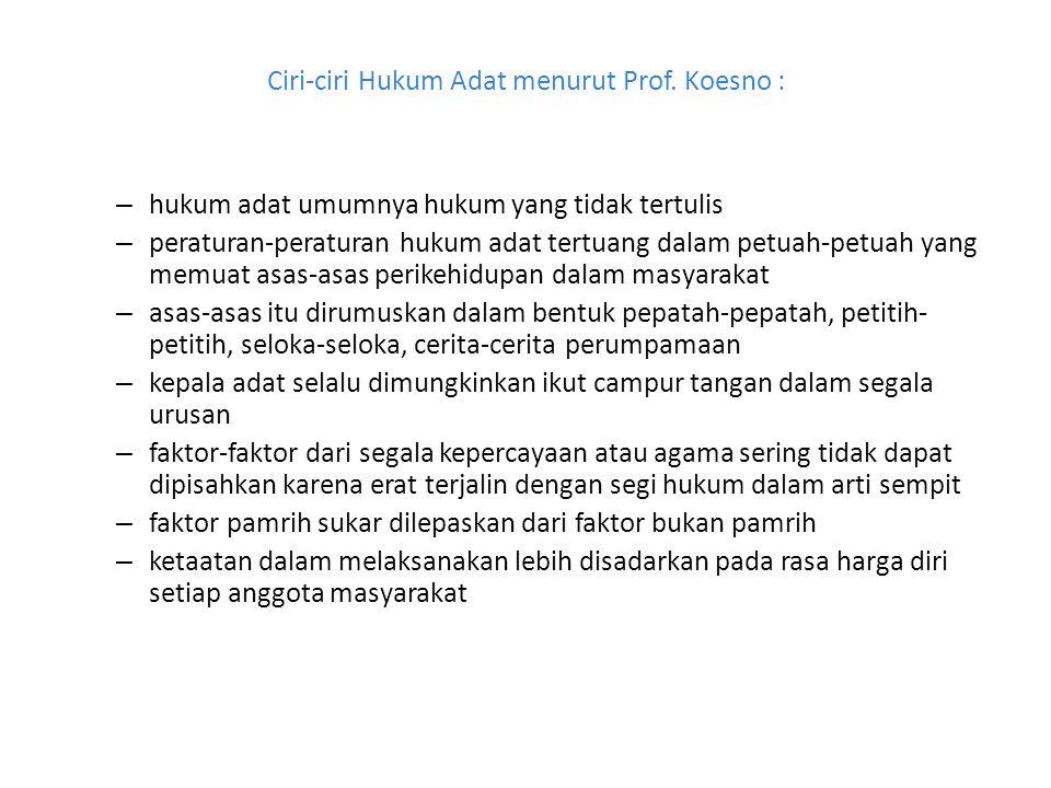 Ciri-ciri Hukum Adat menurut Prof. Koesno : – hukum adat umumnya hukum yang tidak tertulis – peraturan-peraturan hukum adat tertuang dalam petuah-petu