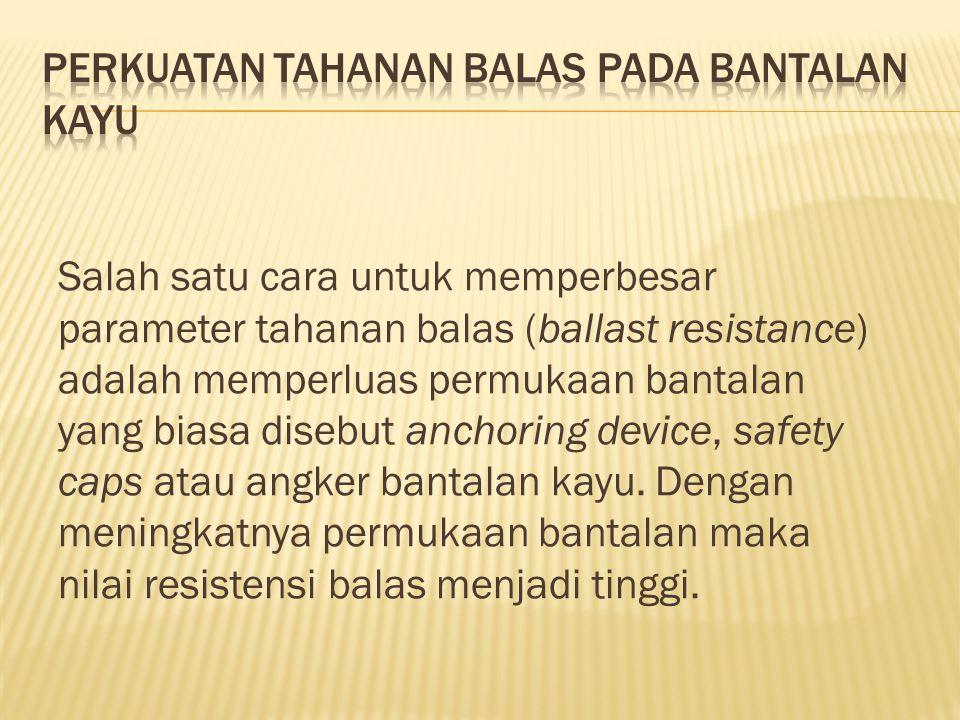 Salah satu cara untuk memperbesar parameter tahanan balas (ballast resistance) adalah memperluas permukaan bantalan yang biasa disebut anchoring device, safety caps atau angker bantalan kayu.
