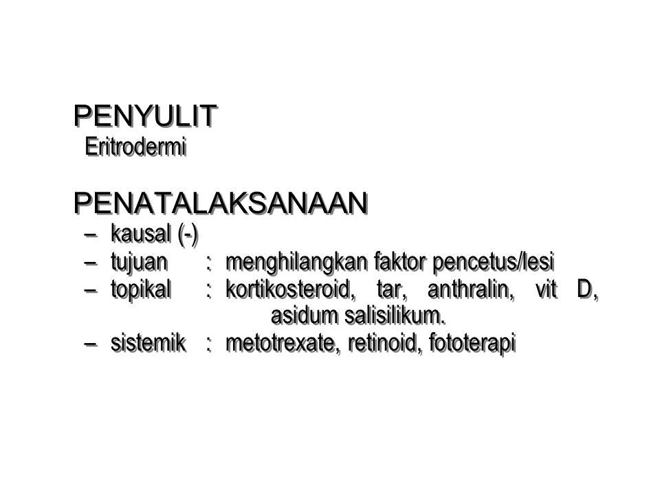 PENYULIT Eritrodermi PENATALAKSANAAN –kausal (-) –tujuan : menghilangkan faktor pencetus/lesi –topikal : kortikosteroid, tar, anthralin, vit D, asidum