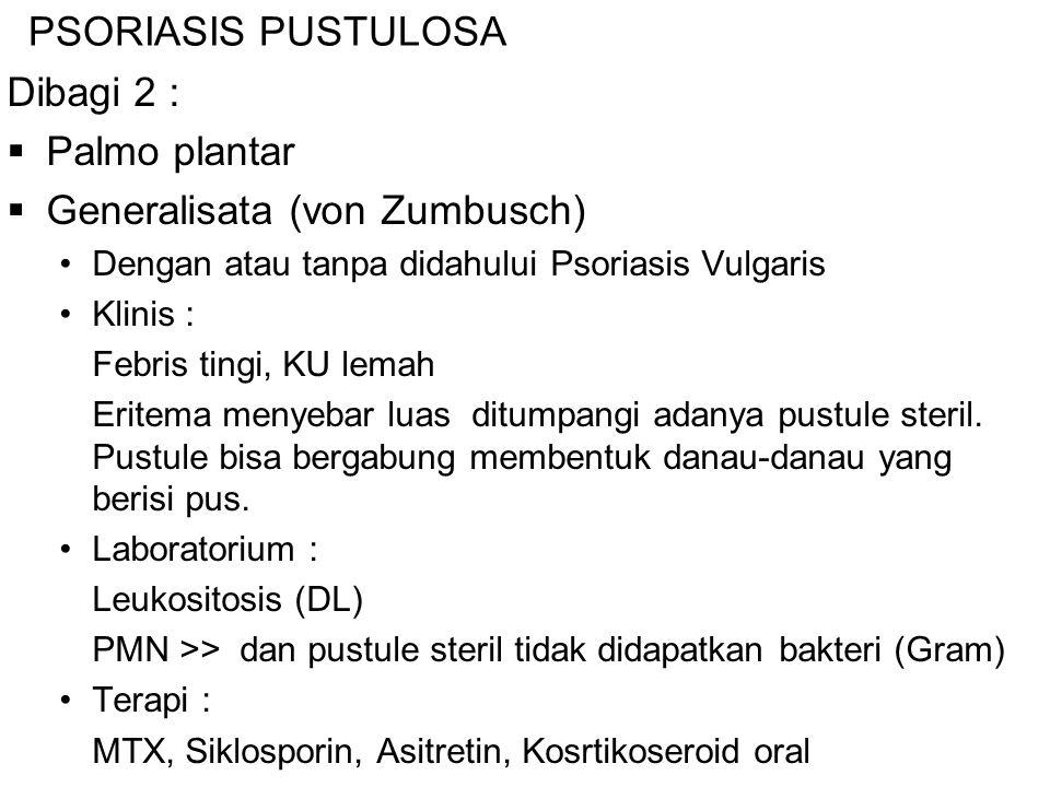 PSORIASIS PUSTULOSA Dibagi 2 :  Palmo plantar  Generalisata (von Zumbusch) Dengan atau tanpa didahului Psoriasis Vulgaris Klinis : Febris tingi, KU