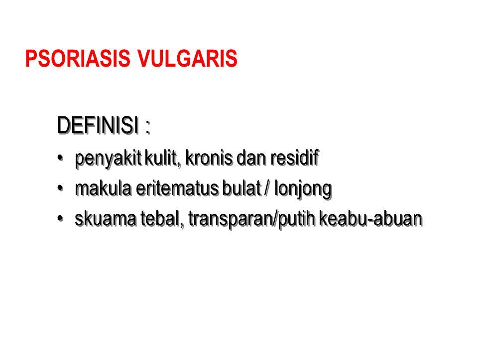 PSORIASIS VULGARIS DEFINISI : penyakit kulit, kronis dan residif makula eritematus bulat / lonjong skuama tebal, transparan/putih keabu-abuan DEFINISI