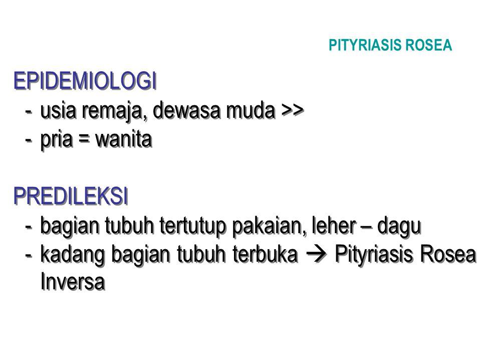 PITYRIASIS ROSEA EPIDEMIOLOGI -usia remaja, dewasa muda >> -pria = wanita PREDILEKSI -bagian tubuh tertutup pakaian, leher – dagu -kadang bagian tubuh