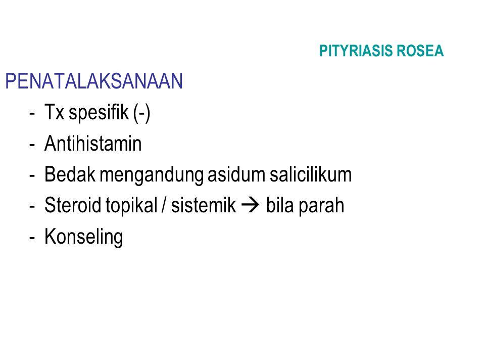 PITYRIASIS ROSEA PENATALAKSANAAN -Tx spesifik (-) -Antihistamin -Bedak mengandung asidum salicilikum -Steroid topikal / sistemik  bila parah -Konseli