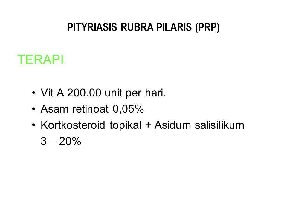 PITYRIASIS RUBRA PILARIS (PRP) TERAPI Vit A 200.00 unit per hari. Asam retinoat 0,05% Kortkosteroid topikal + Asidum salisilikum 3 – 20%