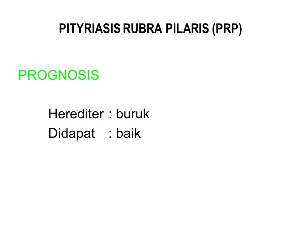 PITYRIASIS RUBRA PILARIS (PRP) PROGNOSIS Herediter : buruk Didapat : baik