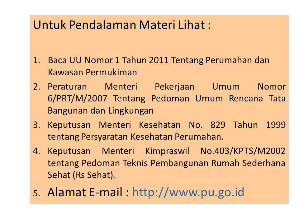 Untuk Pendalaman Materi Lihat : 1.Baca UU Nomor 1 Tahun 2011 Tentang Perumahan dan Kawasan Permukiman 2.Peraturan Menteri Pekerjaan Umum Nomor 6/PRT/M