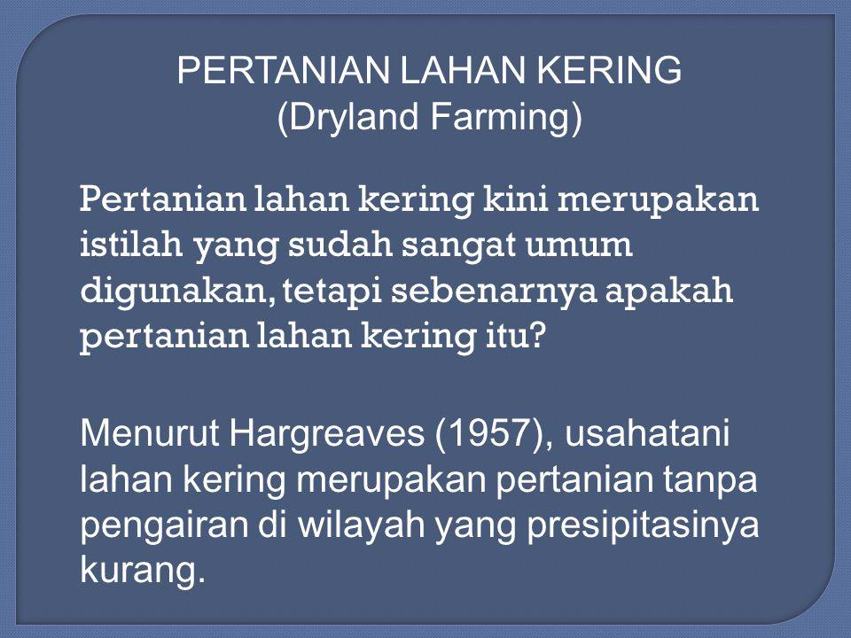 Pertanian lahan kering kini merupakan istilah yang sudah sangat umum digunakan, tetapi sebenarnya apakah pertanian lahan kering itu? Menurut Hargreave