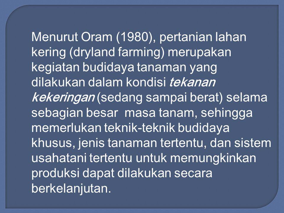 Menurut Oram (1980), pertanian lahan kering (dryland farming) merupakan kegiatan budidaya tanaman yang dilakukan dalam kondisi tekanan kekeringan (sed