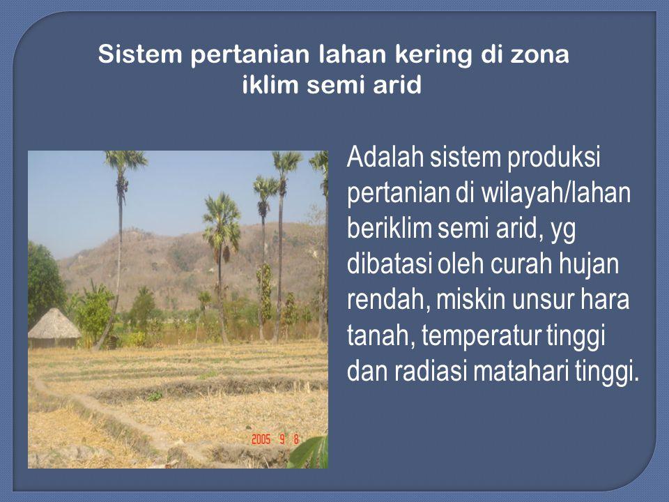 Sistem pertanian lahan kering di zona iklim semi arid Adalah sistem produksi pertanian di wilayah/lahan beriklim semi arid, yg dibatasi oleh curah hujan rendah, miskin unsur hara tanah, temperatur tinggi dan radiasi matahari tinggi.